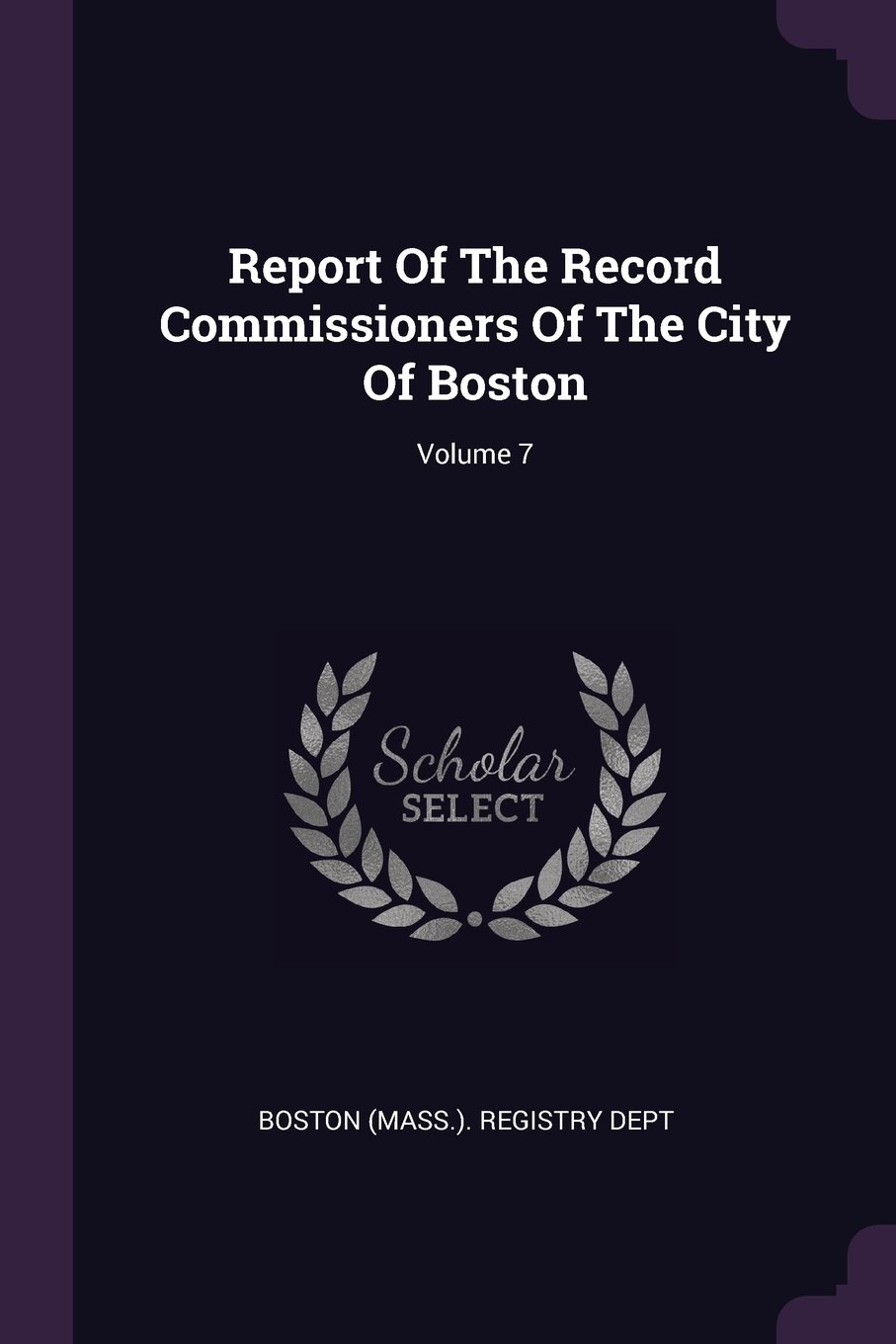 Report Of The Record Commissioners Of The City Of Boston; Volume 7 pdf