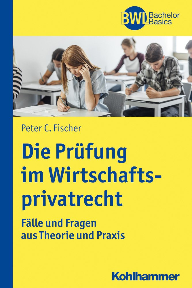 Die Prüfung im Wirtschaftsprivatrecht: Fälle und Fragen aus Theorie und Praxis (BWL Bachelor Basics) Taschenbuch – 20. Dezember 2017 Peter C. Fischer Horst Peters Kohlhammer W. GmbH