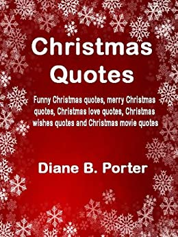 Christmas Quotes: Funny Christmas quotes, merry Christmas quotes, Christmas love quotes, Christmas wishes quotes and Christmas movie quotes by [Porter, Diane B]