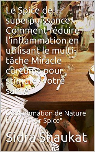 """Le Spice de superpuissance: Comment réduire l'inflammation en utilisant le multi-tâche Miracle curcuma pour stimuler votre santé: L'inflammation de Nature busting """"Or Spice"""" (French Edition)"""