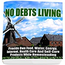 No Debts Living: Provide Own Food, Water, Energy, Internet, Health Care And Self-Care Products While Homesteading