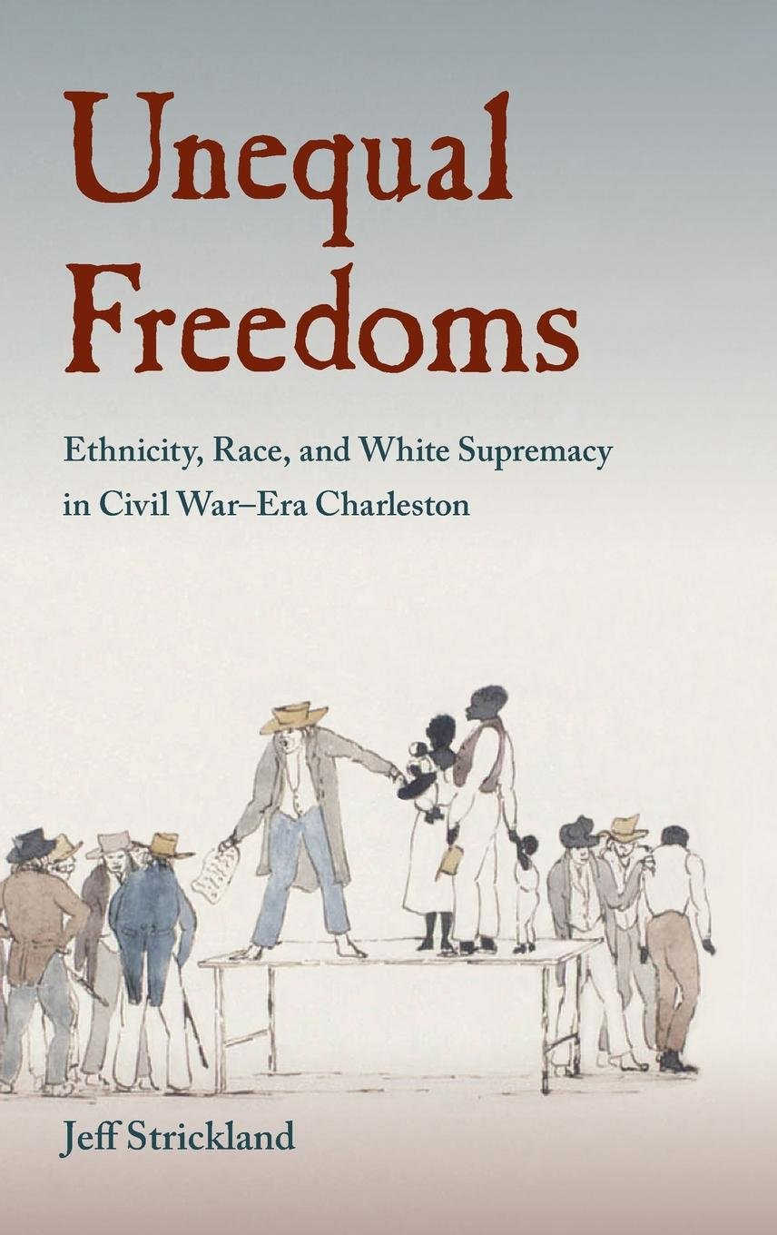 Download Unequal Freedoms: Ethnicity, Race, and White Supremacy in Civil War–Era Charleston (Southern Dissent) ebook