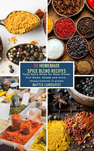 50 Homemade Spice Blend Recipes: Tasty Spice Mixes for Meat Dishes, Fish Meals, Salads and more - measurements in grams by [Mattis Lundqvist]