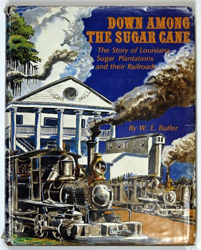 Down Among The Sugar Cane : The Story of Louisiana Sugar Plantations and Their Railroads