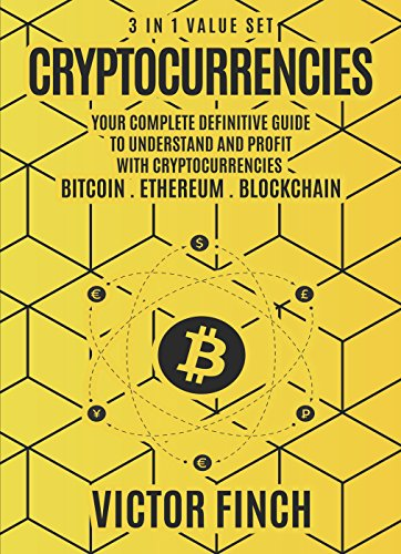 Cryptocurrencies: 3 in 1 Value Set - Your Complete Definitive Guide To Understand and Profit with Cryptocurrencies - Bitcoin, Ethereum and Blockchain (Best Way To Mine Cryptocurrency)
