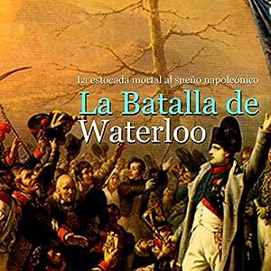 La Batalla de Waterloo: La estocada mortal al sueño napoleónico [The Battle of Waterloo: The Mortal Blow to the Napoleonic Dream] Audiobook