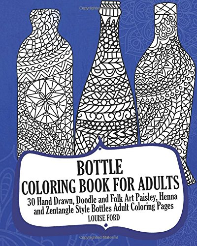 Bottle Coloring Book For Adults: 30 Hand Drawn, Doodle and Folk Art Paisley, Henna and Zentangle Style Bottles Adult Coloring Pages by Louise Ford