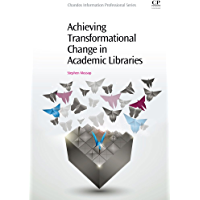 Achieving Transformational Change in Academic Libraries (Chandos Information Professional Series)