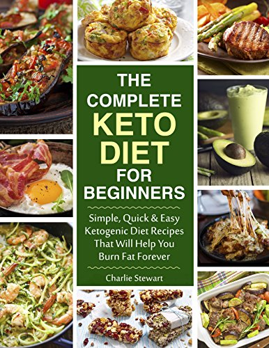 The Complete Keto Diet Cookbook for Beginners: Simple, Quick and Easy Low Carb Ketogenic Diet Recipes That Will Help You Burn Fat Forever by [Stewart, Charlie]