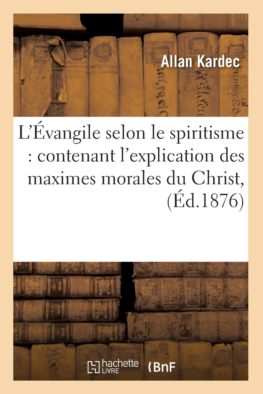 L'Evangile Selon Le Spiritisme: Contenant L'Explication Des Maximes Morales Du Christ, (Ed.1876) (Philosophie) (French Edition) PDF