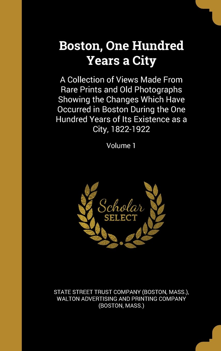 Download Boston, One Hundred Years a City: A Collection of Views Made from Rare Prints and Old Photographs Showing the Changes Which Have Occurred in Boston ... Its Existence as a City, 1822-1922; Volume 1 pdf
