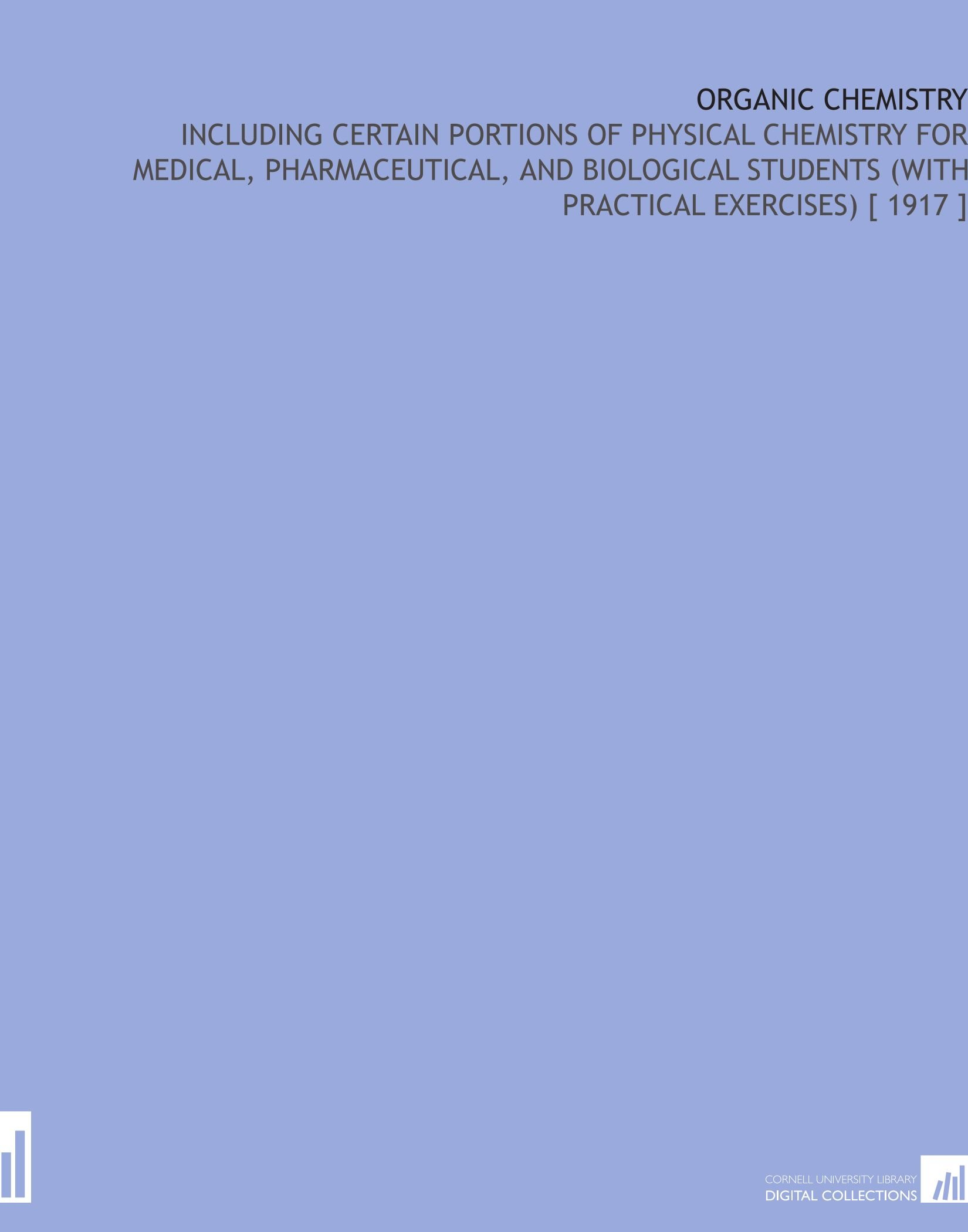 Read Online Organic Chemistry: Including Certain Portions of Physical Chemistry for Medical, Pharmaceutical, and Biological Students (With Practical Exercises) [ 1917 ] pdf