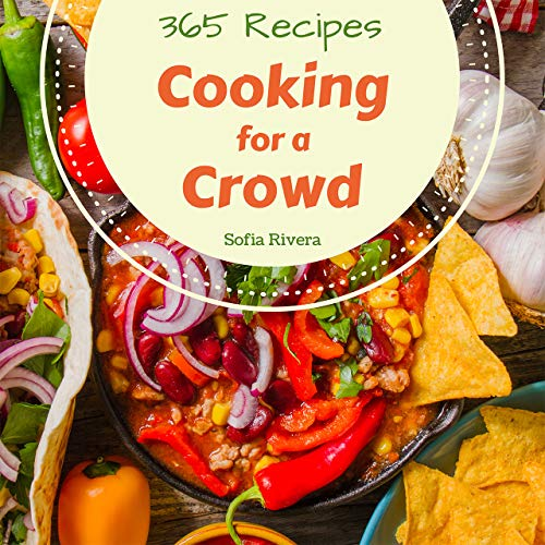 Cooking for a Crowd 365: Enjoy 365 Days With Amazing Cooking For A Crowd Recipes In Your Own Cooking For A Crowd Cookbook! (Large Family Cookbook, Pizza Party Book, Busy Family Cookbook) [Book 1] by Sofia Rivera
