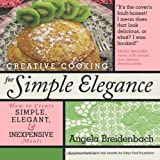Creative Cooking for Simple Elegance, Angela Breidenbach, 1449706681