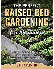 Raised Bed Gardening for Beginners: Your Simple Guide to Building and Sustaining Your Own Raised Bed Garden in Less Space