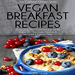 Vegan Breakfast Recipes: 30 Amazing Plant Based Recipes for the Vegan Diet That Taste Delicious & Are Quick & Easy to Make