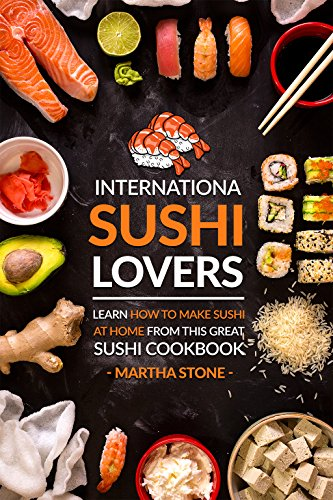 International Sushi Lovers: Learn How to Make Sushi at Home from This Great Sushi Cookbook by Martha Stone