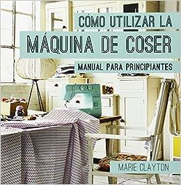 COMO UTILIZAR LA MAQUINA DE COSER: CLAYTON: 9788428216326: Amazon.com: Books