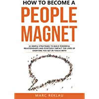 How to Become a People Magnet: 62 Simple Strategies to Build Powerful Relationships and Positively Impact the Lives of…