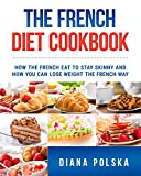 The French Diet Cookbook: How the French Eat to Stay Skinny and How You Can Lose Weight The French Way (Classic French Cookbook Book 1)