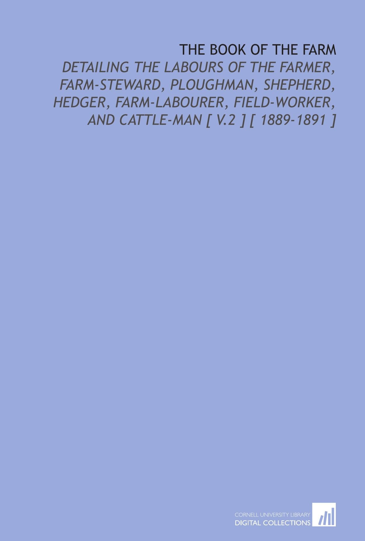 Download The Book of the Farm: Detailing the Labours of the Farmer, Farm-Steward, Ploughman, Shepherd, Hedger, Farm-Labourer, Field-Worker, and Cattle-Man [ V.2 ] [ 1889-1891 ] ebook