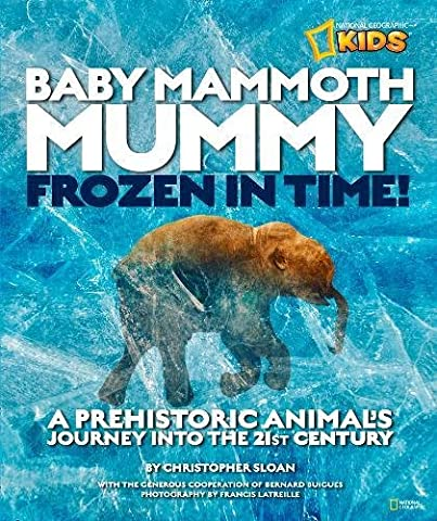 Baby Mammoth Mummy: Frozen in Time: A Prehistoric Animal's Journey into the 21st Century (National Geographic (Baby Mammoth Mummy)