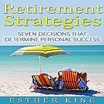 Retirement Strategies: Seven Decisions That Determine Personal Success | Esther King