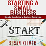 How to Start a Business: Easy Step by Step Guide to Starting a Small Business | Susan Kilmer