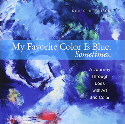 - My Favorite Color is Blue. Sometimes.: A Journey Through Loss with Art and Color