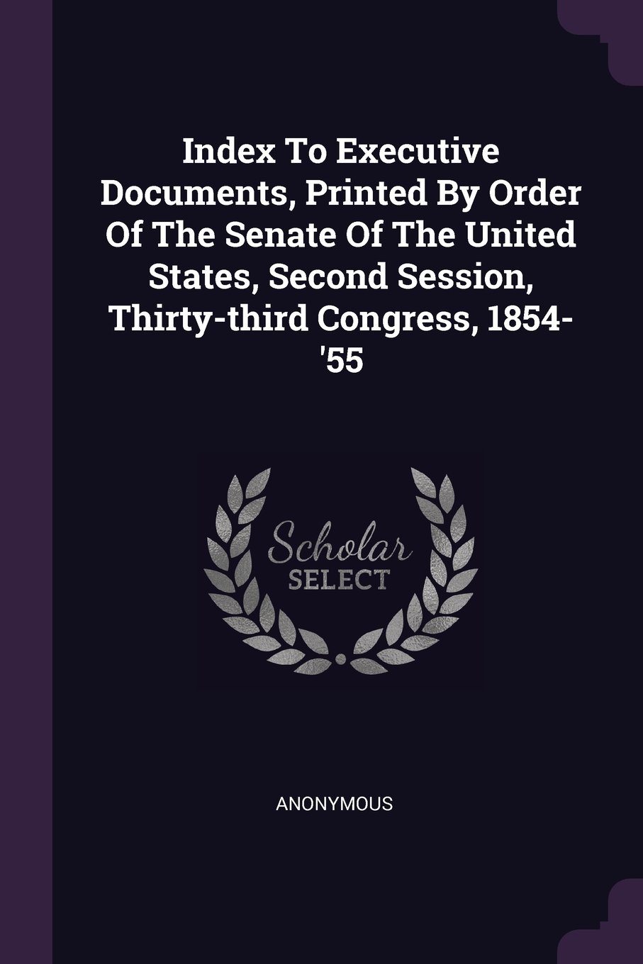 Index To Executive Documents, Printed By Order Of The Senate Of The United States, Second Session, Thirty-third Congress, 1854-'55 PDF