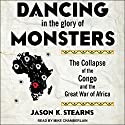 Dancing in the Glory of Monsters: The Collapse of the Congo and the Great War of Africa Audiobook by Jason Stearns Narrated by Mike Chamberlain