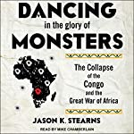 Dancing in the Glory of Monsters: The Collapse of the Congo and the Great War of Africa   Jason Stearns