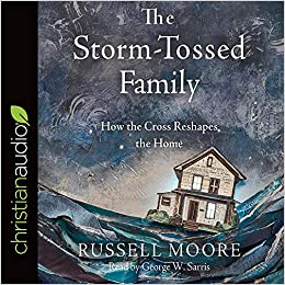 The Storm Tossed Family How The Cross Reshapes The Home Russell