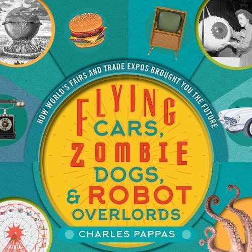 Flying Cars, Zombie Dogs, and Robot Overlords: How World's Fairs and Trade Expos Changed the World