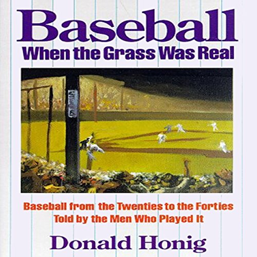 Baseball When the Grass Was Real: Baseball from the Twenties to the Forties Told by the Men Who Played It