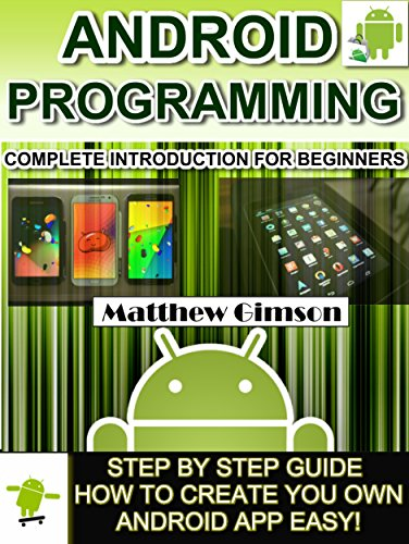 ANDROID PROGRAMMING: Complete Introduction for Beginners –Step By Step Guide How to Create Your Own Android App Easy! (Programming is Easy Book 2)