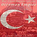The Dissolution of the Ottoman Empire: The History and Legacy of the Ottoman Turks' Decline and the Creation of the Modern Middle East Audiobook by  Charles River Editors Narrated by Mark Norman