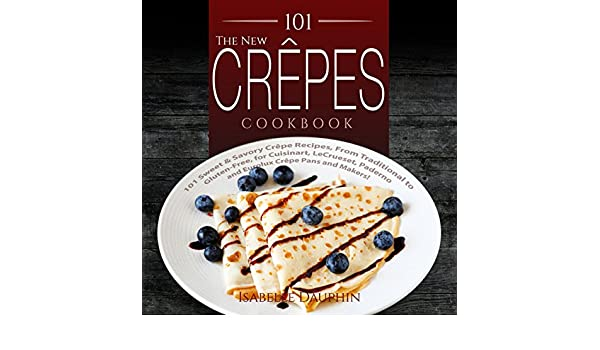 The New Crepes Cookbook: 101 Sweet & Savory Crepe Recipes ...