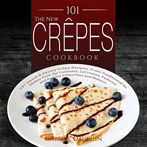 The New Crepes Cookbook: 101 Sweet & Savory Crepe Recipes, From Traditional to Gluten-Free, for Cuisinart, LeCrueset, Paderno and Eurolux Crepe Pans and Makers! (Crepes and Crepe Makers Book - 12 Skillet French
