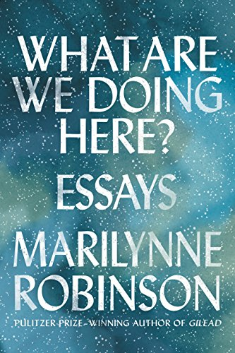 What Are We Doing Here? Essays by Marilynne Robinson