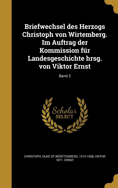 Briefwechsel Des Herzogs Christoph Von Wirtemberg. Im Auftrag Der Kommission Fur Landesgeschichte Hrsg. Von Viktor Ernst; Band 3 (German Edition) pdf