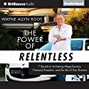 The Power of Relentless: 7 Secrets to Achieving Mega-Success, Financial Freedom, and the Life of Your Dreams Audiobook by Wayne Allyn Root Narrated by Peter Berkrot, Wayne Allyn Root