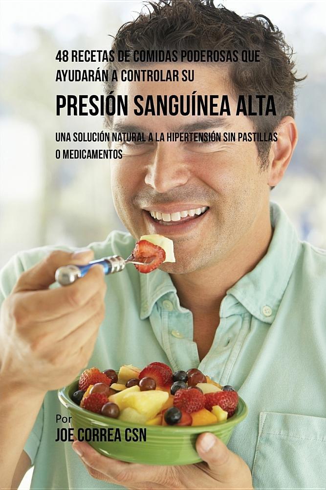 48 Recetas de Comidas Poderosas Que Ayudaran a Controlar Su Presion Sanguinea Alta: Una Solucion Natural a la Hipertension Sin Pastillas O Medicamentos ...