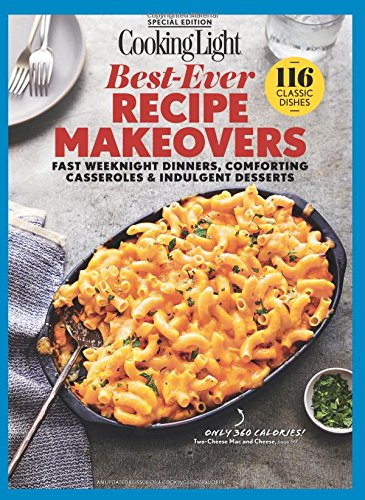 COOKING LIGHT Best-Ever Recipe Makeovers: Fast Weeknight Dinners, Comforting Casseroles & Indulgent Desserts by The Editors Of Cooking Light