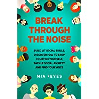 Break Through The Noise: Build Lit Social Skills, Discover How To Stop Doubting Yourself, Tackle Social Anxiety And Find…