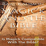 Magick and the Bible: Is Magick Compatible with the Bible?: Bible Magick, Book 1 | Baal Kadmon