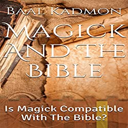 Magick and the Bible: Is Magick Compatible with the Bible?