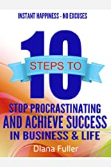 10 Steps To Stop Procrastination And Achieve Success In Business & Life: Stop Procrastinating And Get More Done While Staying Happy Kindle Edition