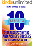 10 Steps To Stop Procrastination And Achieve Success In Business & Life: Stop Procrastinating And Get More Done While Staying Happy