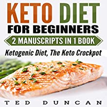 Keto Diet for Beginners: 2 Manuscripts in 1 Book: Ketogenic Diet, The Keto Crockpot - Lose Weight in 4 Weeks While Eating Delicious Recipes You Can Cook At Home Using Simple Ingredients Audiobook by Ted Duncan Narrated by Tony Acland